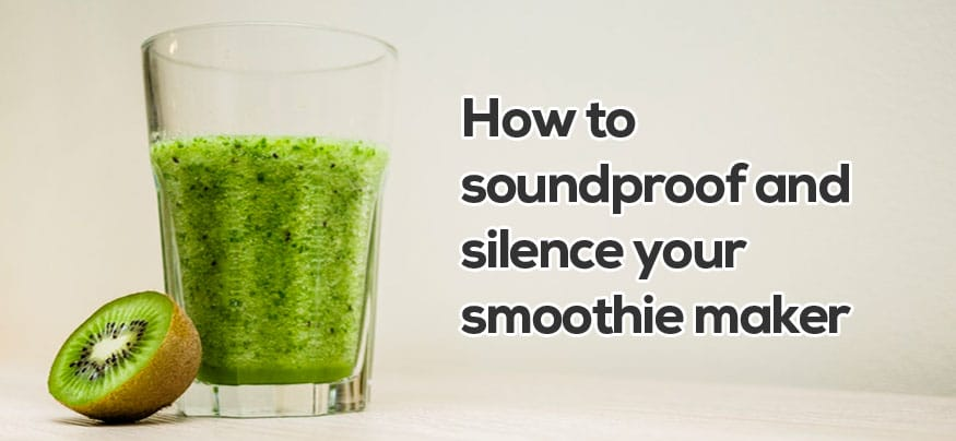 How to soundproof a smoothie maker and blender or juicer